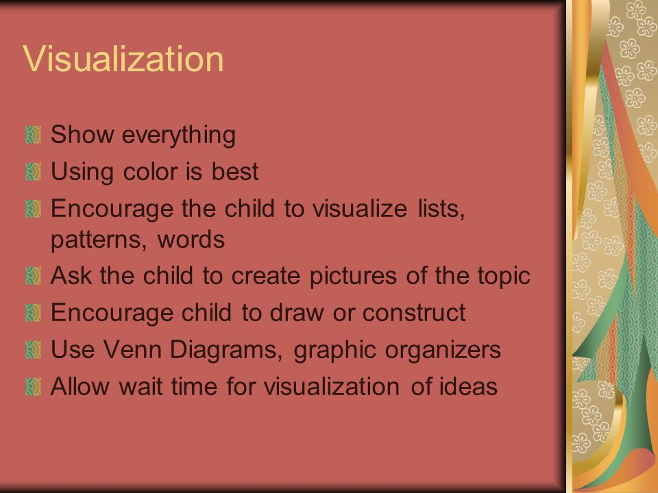 Visualization Show everything Using color is best Encourage the child to visualize lists, patterns, words Ask the child to create pictures of the topic Encourage child to draw or construct Use Venn Diagrams, graphic organizers Allow wait time for visualization of ideas