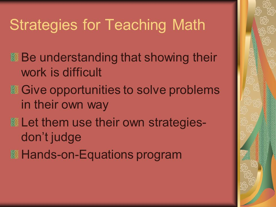 Strategies for Teaching Math Be understanding that showing their work is difficult Give opportunities to solve problems in their own way Let them use their own strategies- don't judge Hands-on-Equations program