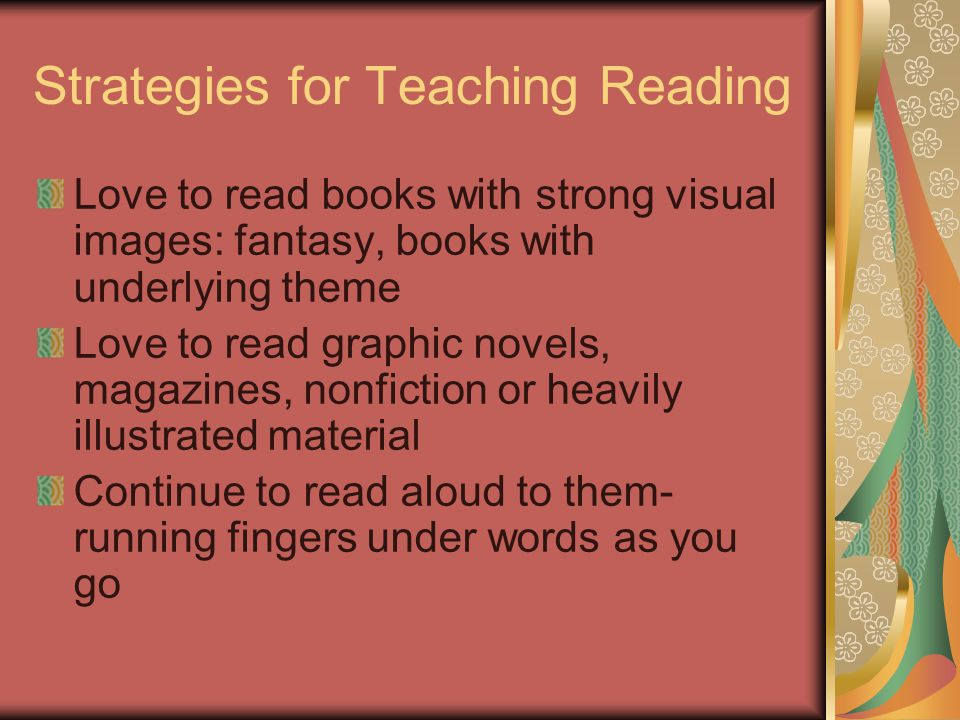 Strategies for Teaching Reading Love to read books with strong visual images: fantasy, books with underlying theme Love to read graphic novels, magazines, nonfiction or heavily illustrated material Continue to read aloud to them- running fingers under words as you go