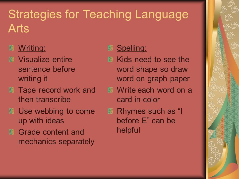 Strategies for Teaching Language Arts Writing: Visualize entire sentence before writing it Tape record work and then transcribe Use webbing to come up with ideas Grade content and mechanics separately Spelling: Kids need to see the word shape so draw word on graph paper Write each word on a card in color Rhymes such as I before E can be helpful