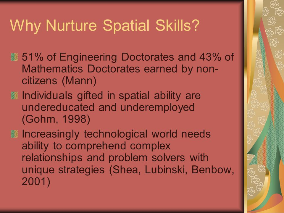 Why Nurture Spatial Skills? 51% of Engineering Doctorates and 43% of Mathematics Doctorates earned by non- citizens (Mann) Individuals gifted in spati