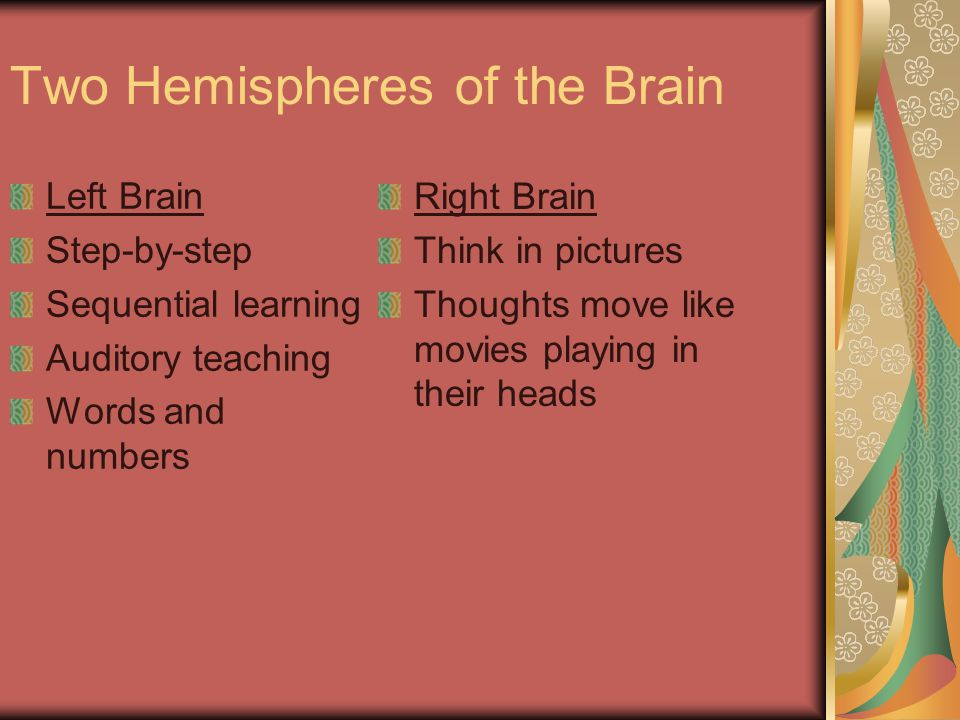 Two Hemispheres of the Brain Left Brain Step-by-step Sequential learning Auditory teaching Words and numbers Right Brain Think in pictures Thoughts move like movies playing in their heads