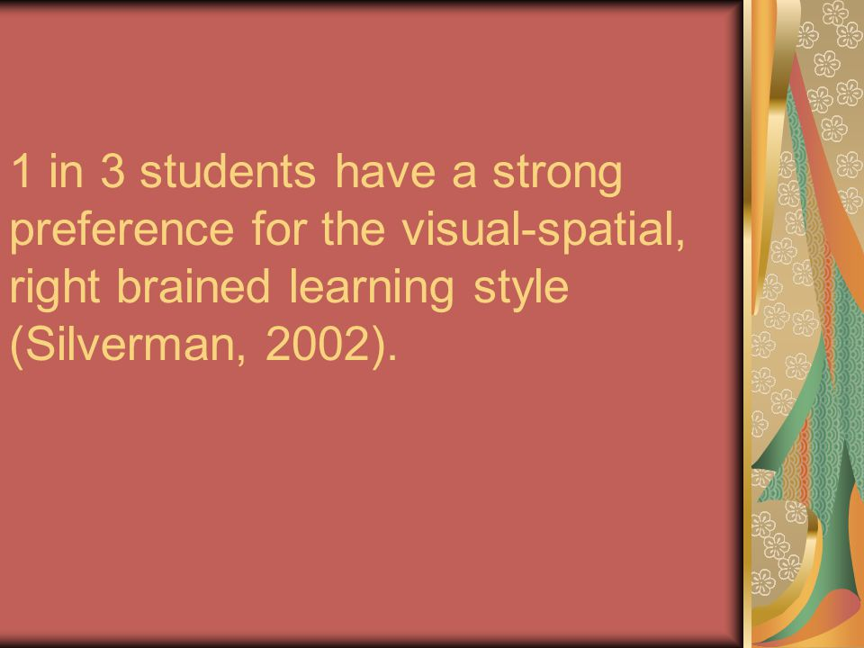1 in 3 students have a strong preference for the visual-spatial, right brained learning style (Silverman, 2002).