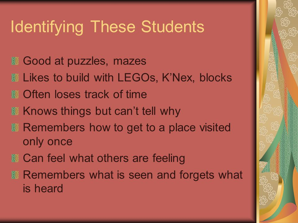 Identifying These Students Good at puzzles, mazes Likes to build with LEGOs, K'Nex, blocks Often loses track of time Knows things but can't tell why Remembers how to get to a place visited only once Can feel what others are feeling Remembers what is seen and forgets what is heard