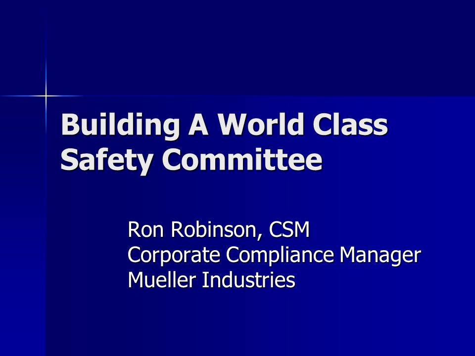Building A World Class Safety Committee Ron Robinson, CSM Corporate Compliance Manager Mueller Industries
