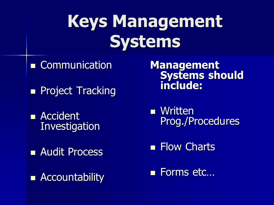 Keys Management Systems Communication Communication Project Tracking Project Tracking Accident Investigation Accident Investigation Audit Process Audit Process Accountability Accountability Management Systems should include: Written Prog./Procedures Written Prog./Procedures Flow Charts Flow Charts Forms etc… Forms etc…