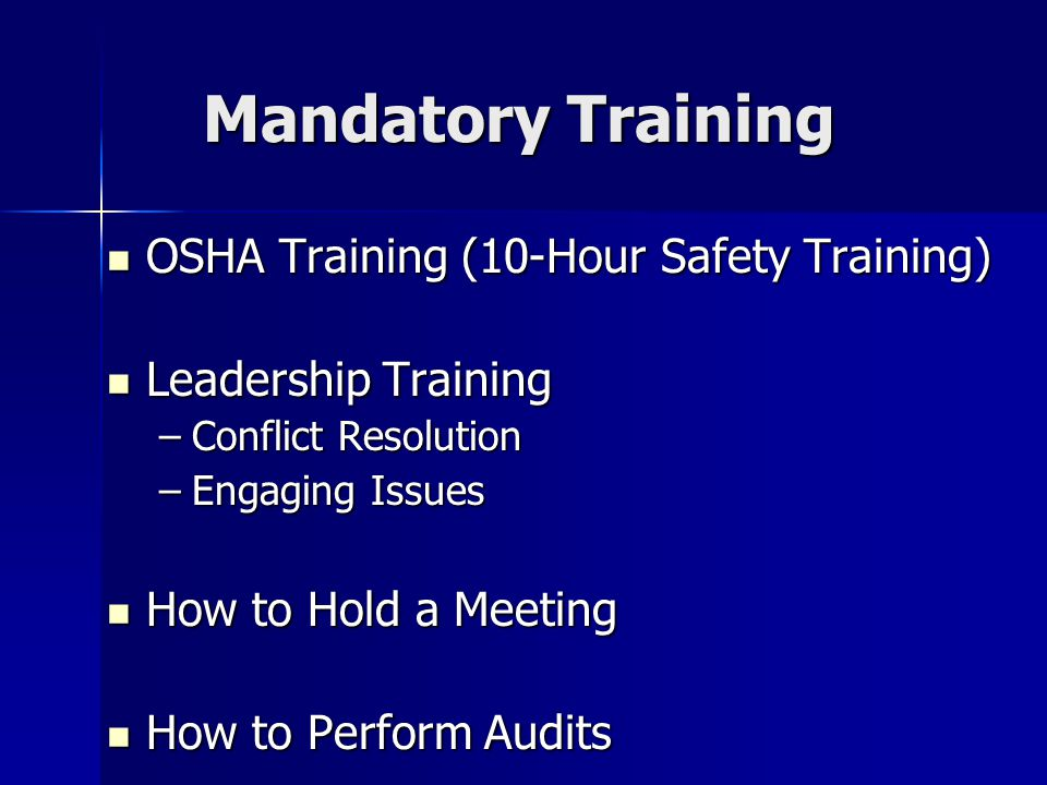Mandatory Training OSHA Training (10-Hour Safety Training) OSHA Training (10-Hour Safety Training) Leadership Training Leadership Training –Conflict Resolution –Engaging Issues How to Hold a Meeting How to Hold a Meeting How to Perform Audits How to Perform Audits