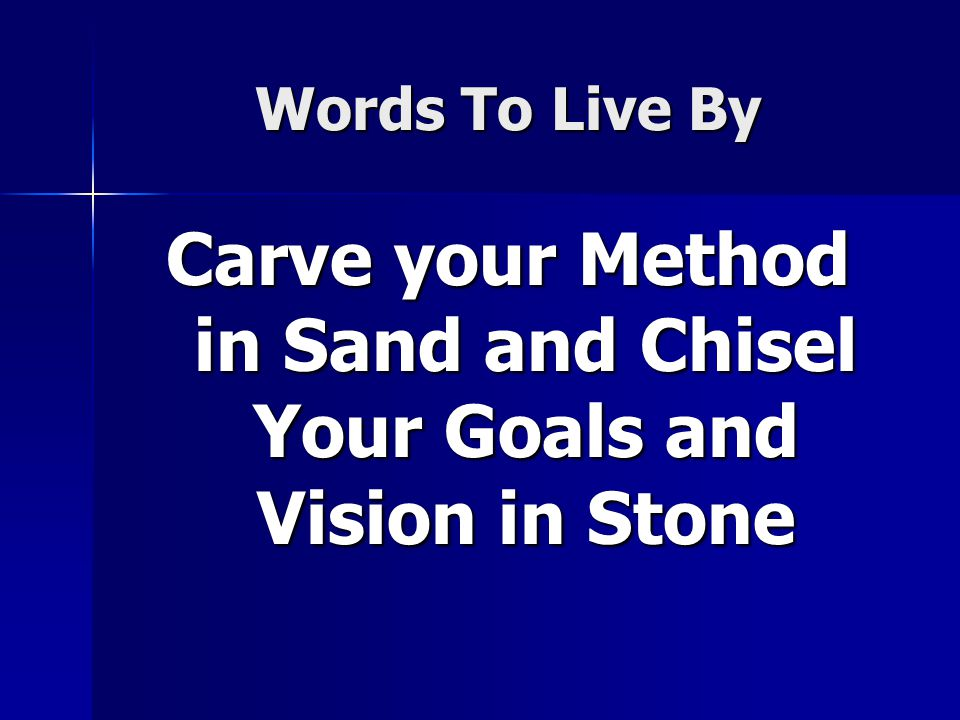 Words To Live By Carve your Method in Sand and Chisel Your Goals and Vision in Stone