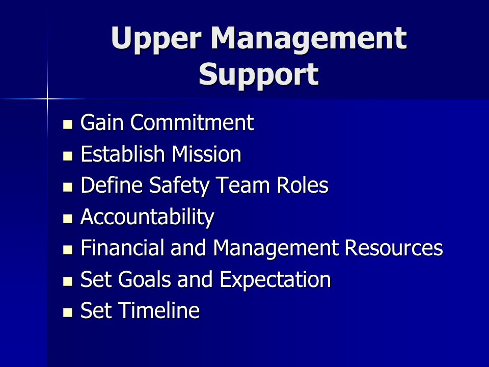 Upper Management Support Gain Commitment Gain Commitment Establish Mission Establish Mission Define Safety Team Roles Define Safety Team Roles Accountability Accountability Financial and Management Resources Financial and Management Resources Set Goals and Expectation Set Goals and Expectation Set Timeline Set Timeline