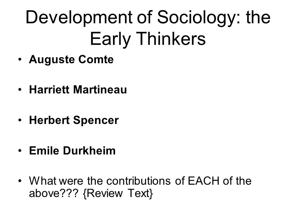 Development of Sociology: Early Thinkers…  Anomie = without norms or when norms for behavior are unclear, weak, or absent  Durkheim believed that constraints on the indivdual's potential are socially-based, NOT biologically-based  Durkheim viewed society as characterized by social structure/stability; change is the exception