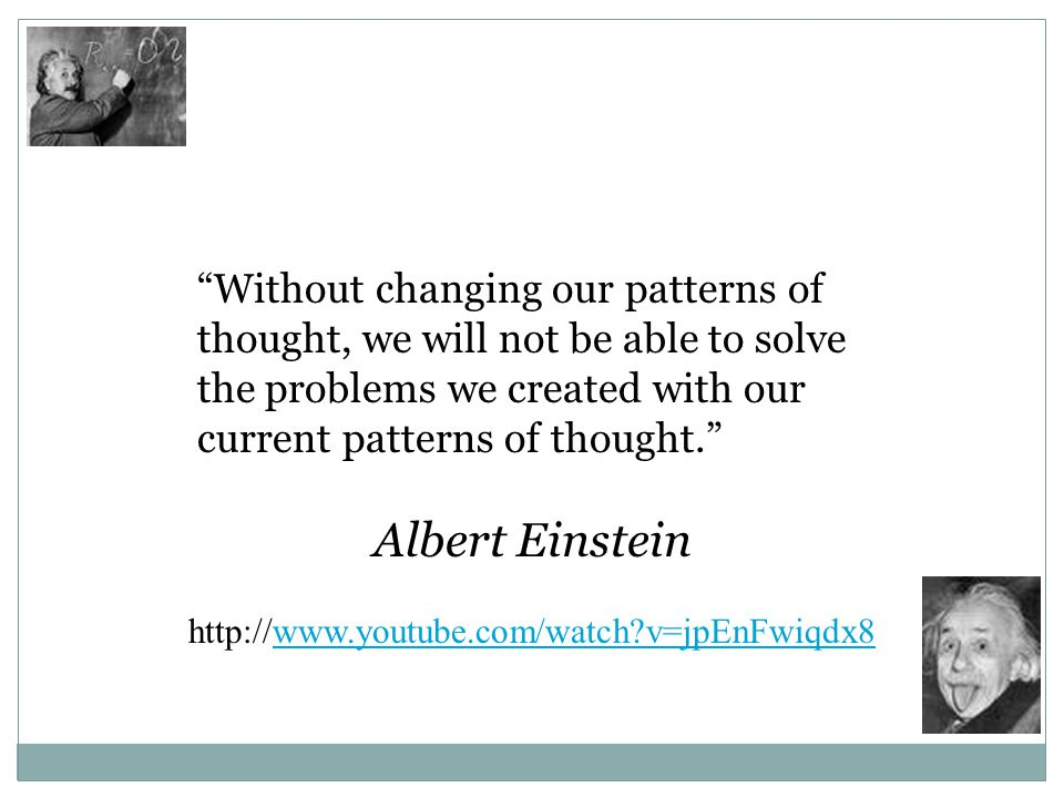 Without changing our patterns of thought, we will not be able to solve the problems we created with our current patterns of thought. Albert Einstein http://www.youtube.com/watch?v=jpEnFwiqdx8www.youtube.com/watch?v=jpEnFwiqdx8