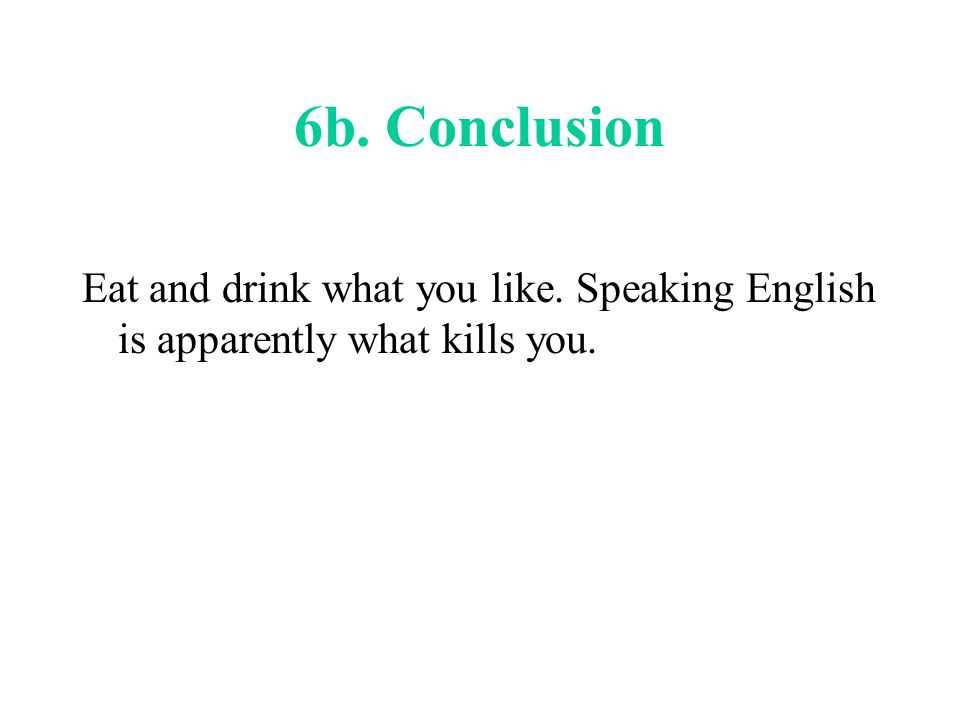 6b. Conclusion Eat and drink what you like. Speaking English is apparently what kills you.