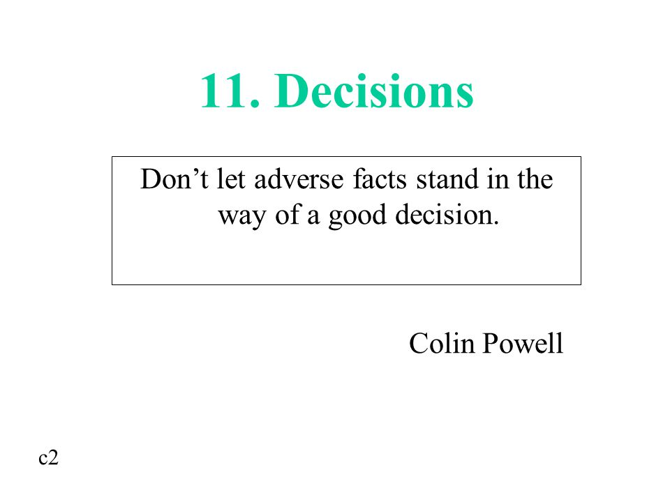 11. Decisions Don't let adverse facts stand in the way of a good decision. Colin Powell c2