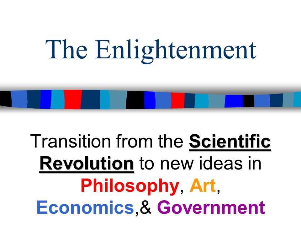 The Enlightenment Scientific Revolution Transition from the Scientific Revolution to new ideas in Philosophy, Art, Economics,& Government