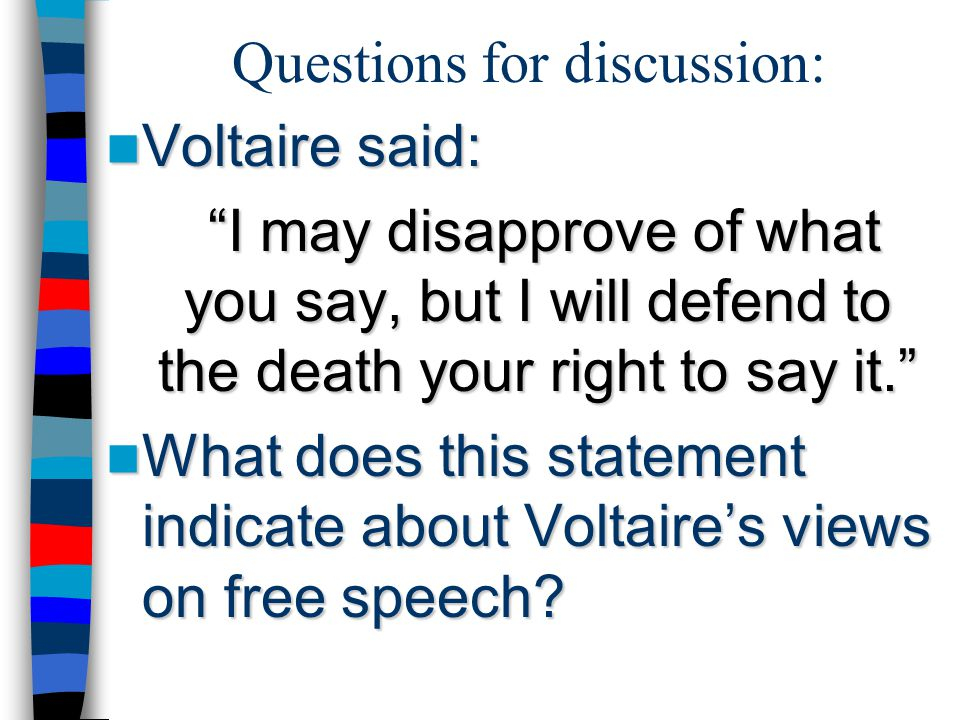 """Questions for discussion: Voltaire said: Voltaire said: """"I may disapprove of what you say, but I will defend to the death your right to say it."""" What"""