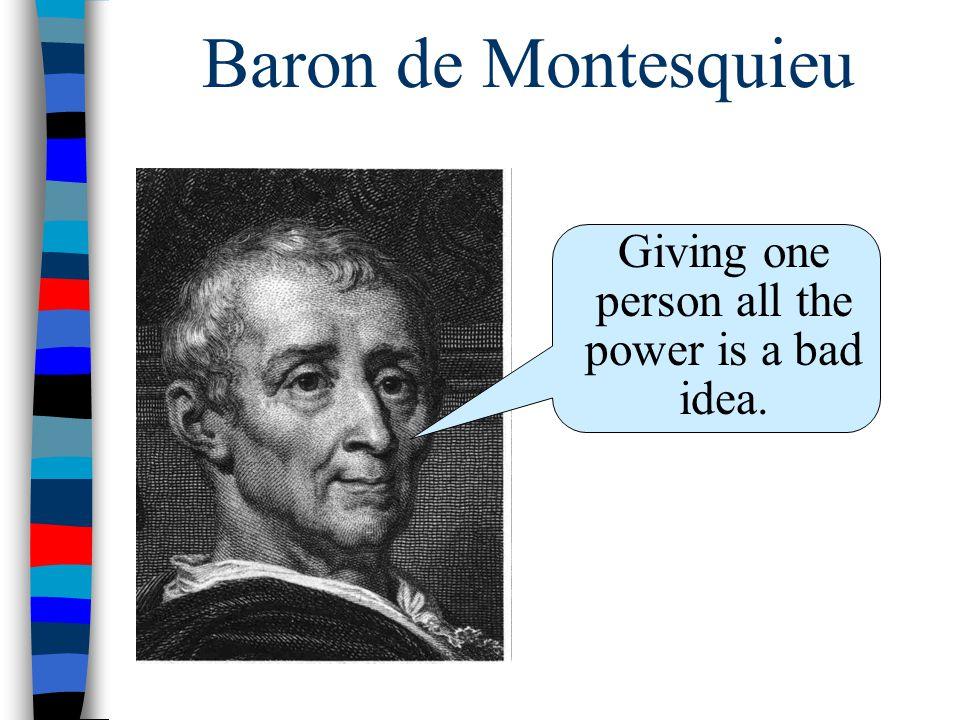 Baron de Montesquieu Giving one person all the power is a bad idea.