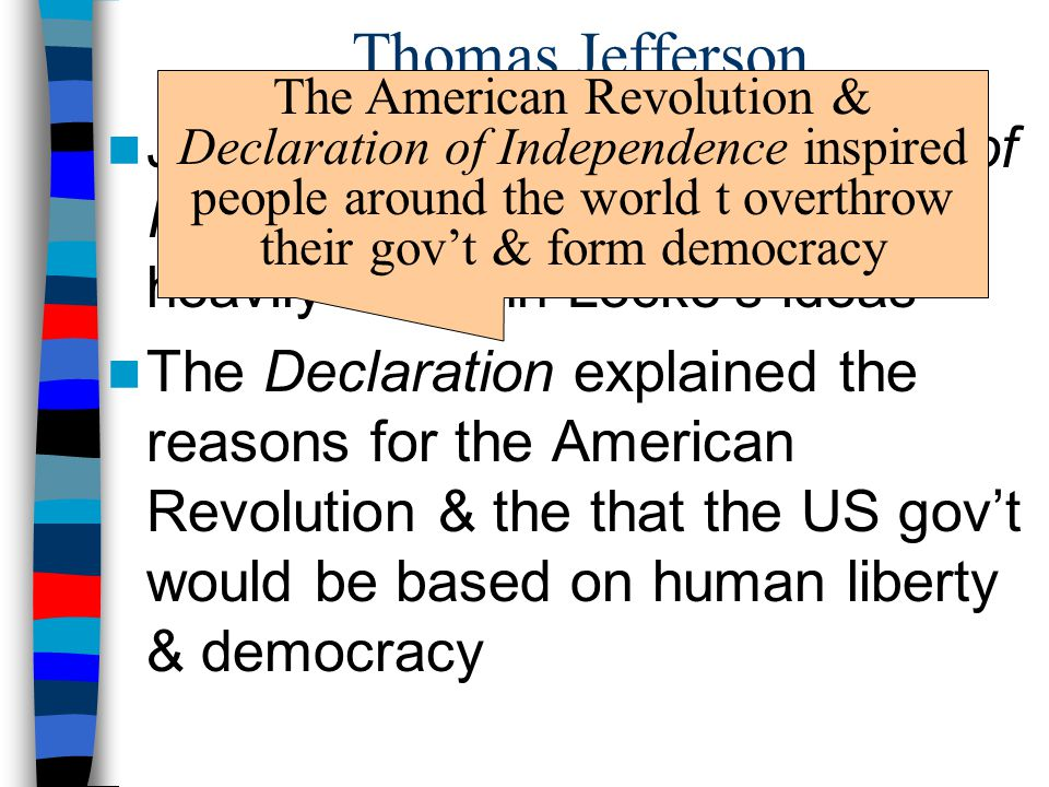 Thomas Jefferson Jefferson wrote the Declaration of Independence (1776) & based it heavily on John Locke's ideas The Declaration explained the reasons