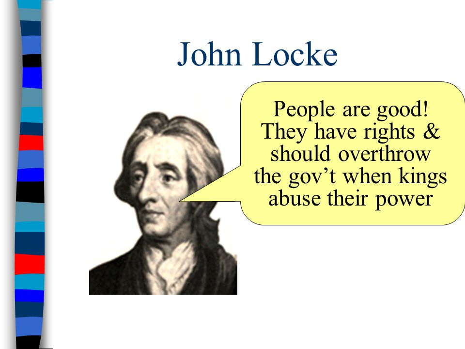 John Locke People are good! They have rights & should overthrow the gov't when kings abuse their power
