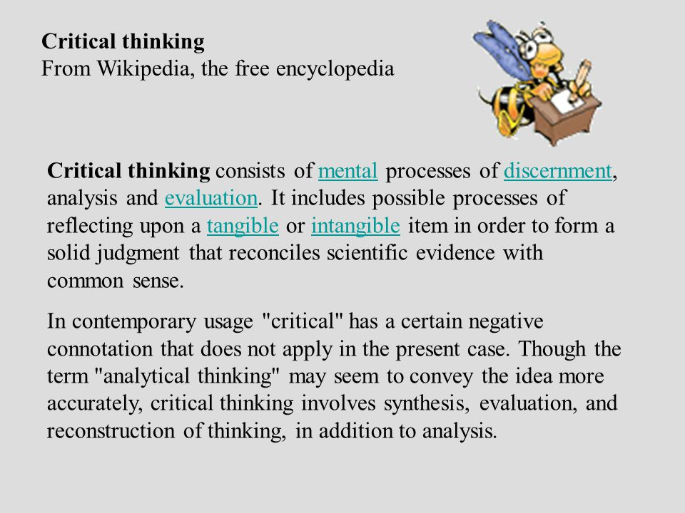 Critical thinking From Wikipedia, the free encyclopedia Critical thinking consists of mental processes of discernment, analysis and evaluation.