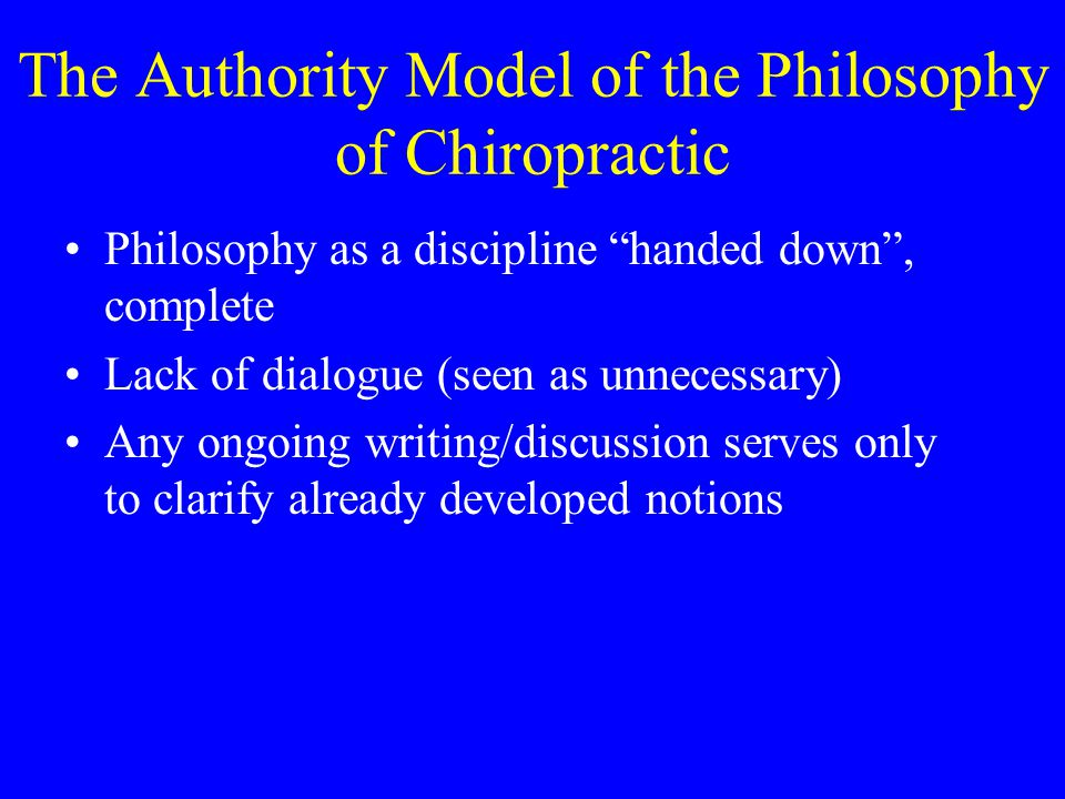 "The Authority Model of the Philosophy of Chiropractic Philosophy as a discipline ""handed down"", complete Lack of dialogue (seen as unnecessary) Any on"