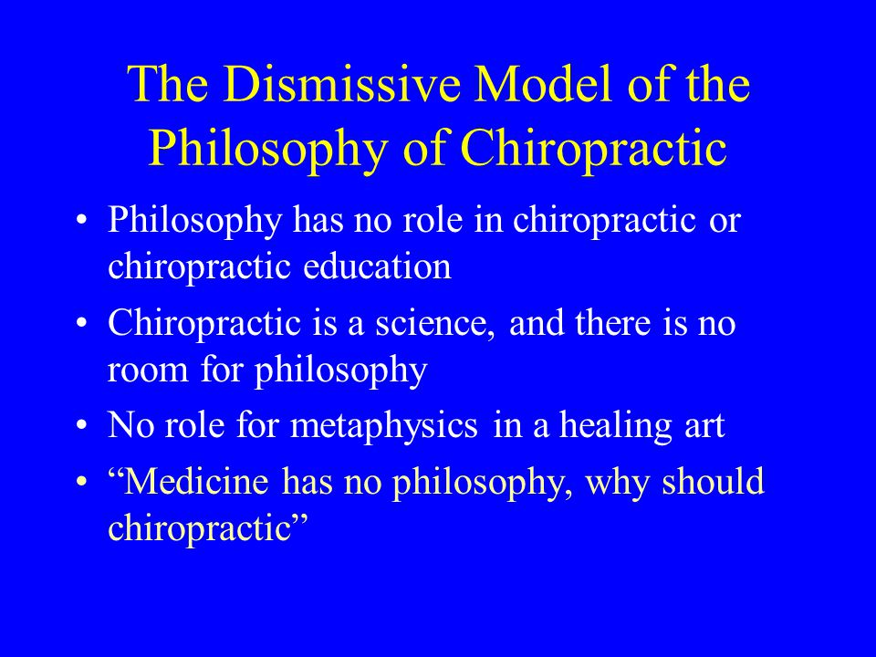 The Dismissive Model of the Philosophy of Chiropractic Philosophy has no role in chiropractic or chiropractic education Chiropractic is a science, and