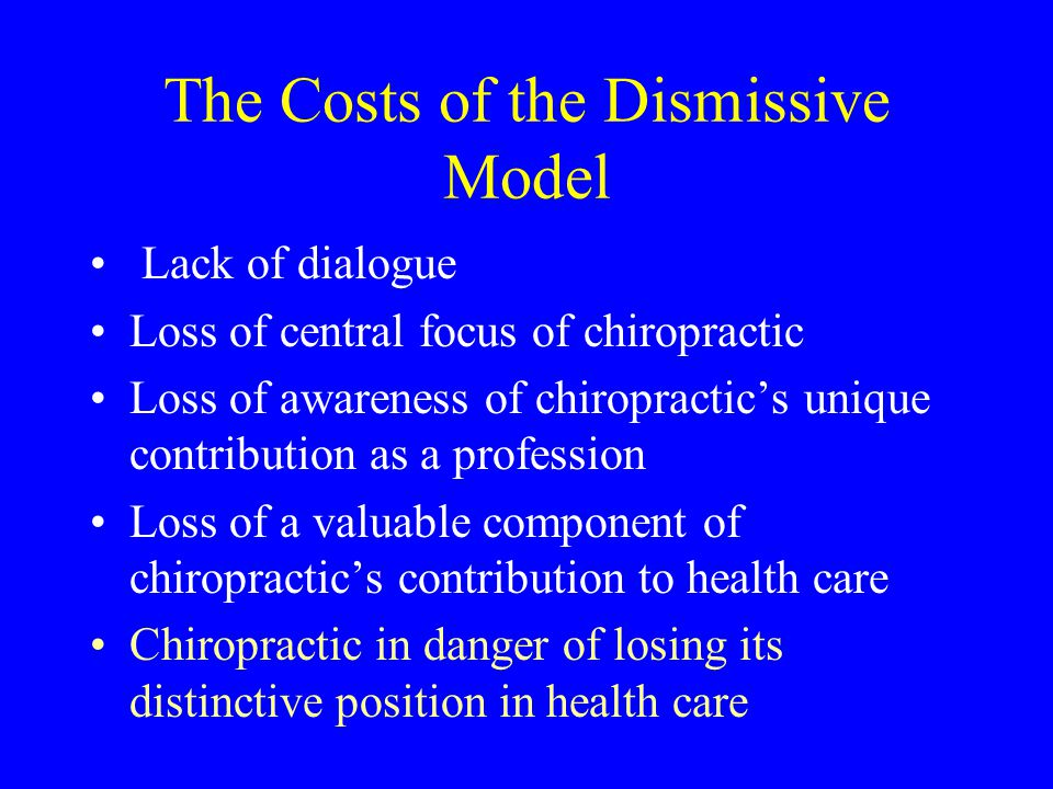 The Costs of the Dismissive Model Lack of dialogue Loss of central focus of chiropractic Loss of awareness of chiropractic's unique contribution as a