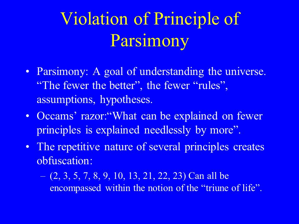 "Violation of Principle of Parsimony Parsimony: A goal of understanding the universe. ""The fewer the better"", the fewer ""rules"", assumptions, hypothese"