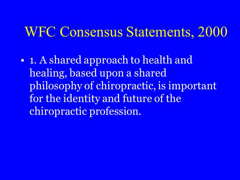 WFC Consensus Statements, 2000 1. A shared approach to health and healing, based upon a shared philosophy of chiropractic, is important for the identi