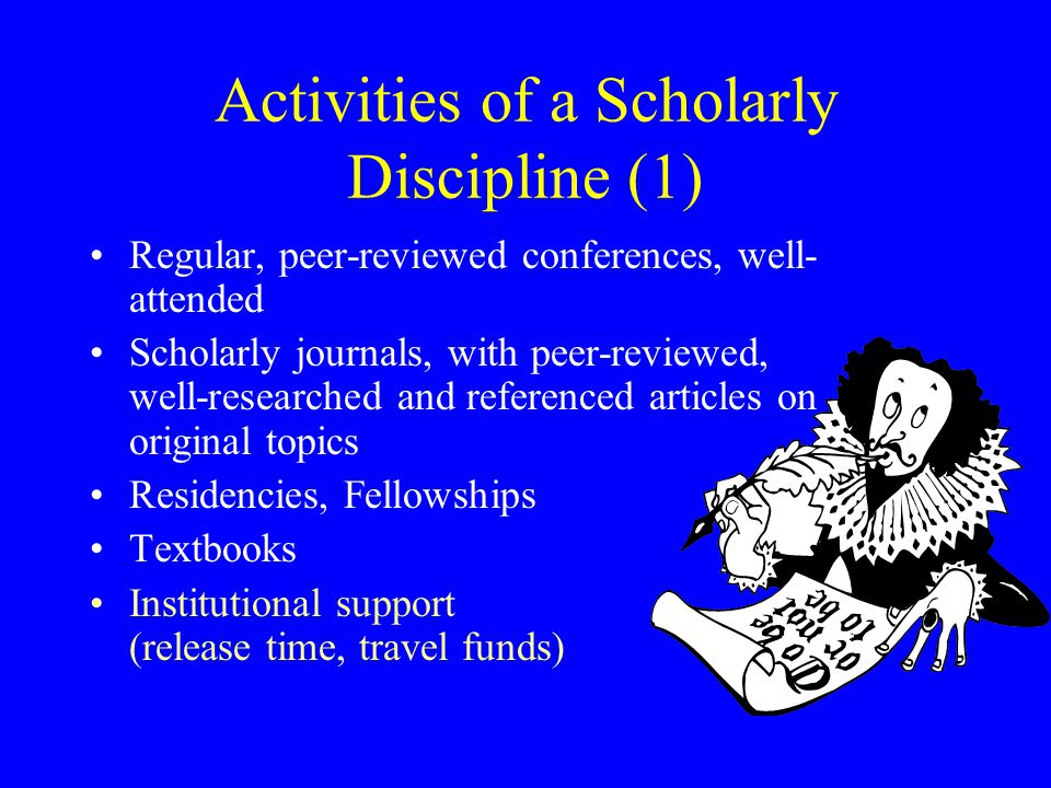 Activities of a Scholarly Discipline (1) Regular, peer-reviewed conferences, well- attended Scholarly journals, with peer-reviewed, well-researched an