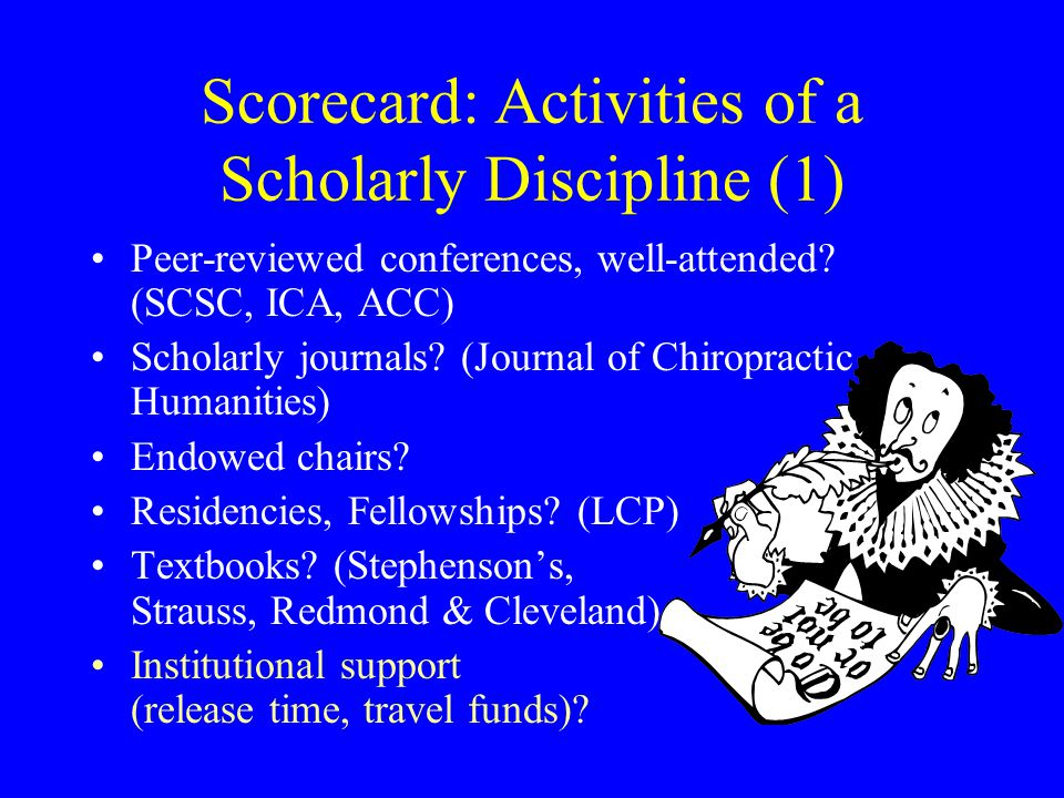 Scorecard: Activities of a Scholarly Discipline (1) Peer-reviewed conferences, well-attended? (SCSC, ICA, ACC) Scholarly journals? (Journal of Chiropr