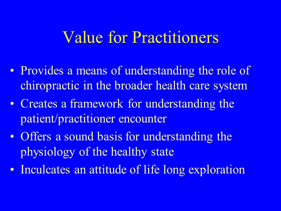Value for Practitioners Provides a means of understanding the role of chiropractic in the broader health care system Creates a framework for understanding the patient/practitioner encounter Offers a sound basis for understanding the physiology of the healthy state Inculcates an attitude of life long exploration