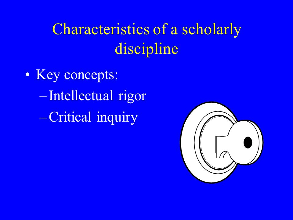 Characteristics of a scholarly discipline Key concepts: –Intellectual rigor –Critical inquiry