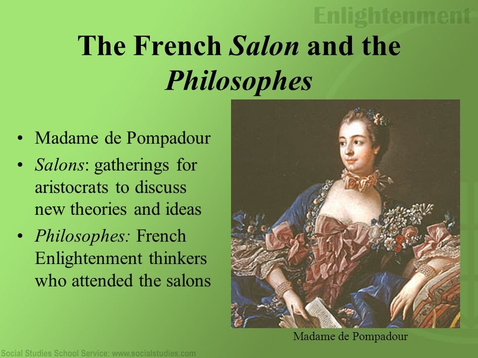 The French Salon and the Philosophes Madame de Pompadour Salons: gatherings for aristocrats to discuss new theories and ideas Philosophes: French Enlightenment thinkers who attended the salons