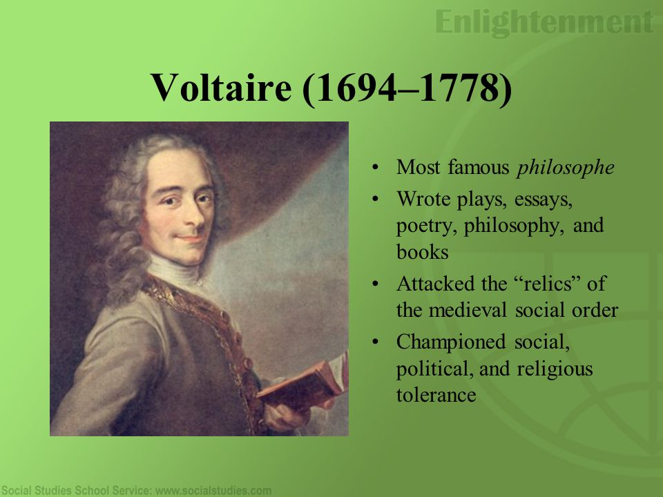 Voltaire (1694–1778) Most famous philosophe Wrote plays, essays, poetry, philosophy, and books Attacked the relics of the medieval social order Championed social, political, and religious tolerance