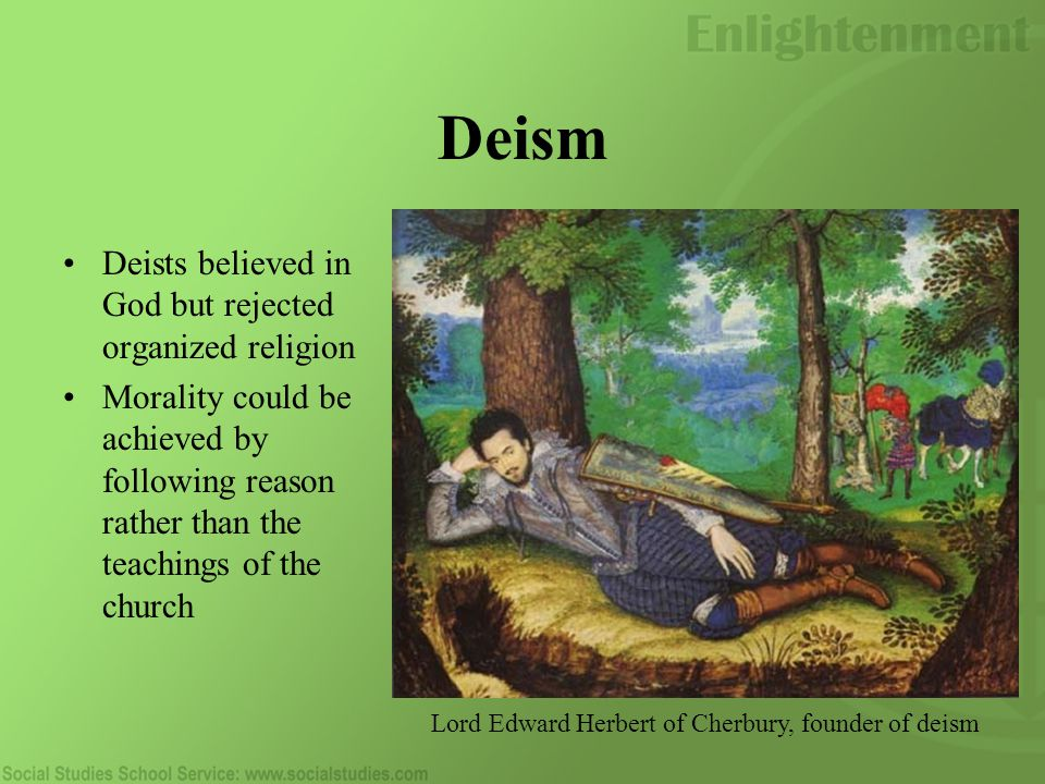 Deism Deists believed in God but rejected organized religion Morality could be achieved by following reason rather than the teachings of the church Lord Edward Herbert of Cherbury, founder of deism