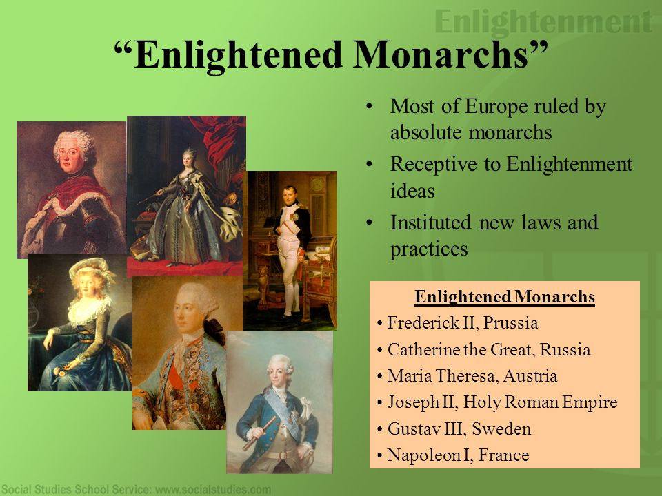 Enlightened Monarchs Most of Europe ruled by absolute monarchs Receptive to Enlightenment ideas Instituted new laws and practices Enlightened Monarchs Frederick II, Prussia Catherine the Great, Russia Maria Theresa, Austria Joseph II, Holy Roman Empire Gustav III, Sweden Napoleon I, France