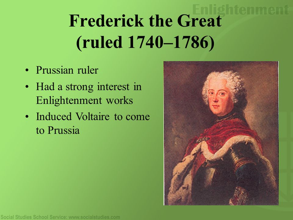 Frederick the Great (ruled 1740–1786) Prussian ruler Had a strong interest in Enlightenment works Induced Voltaire to come to Prussia
