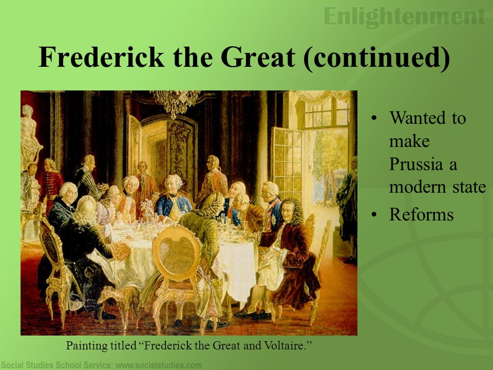 Frederick the Great (continued) Wanted to make Prussia a modern state Reforms Painting titled Frederick the Great and Voltaire.