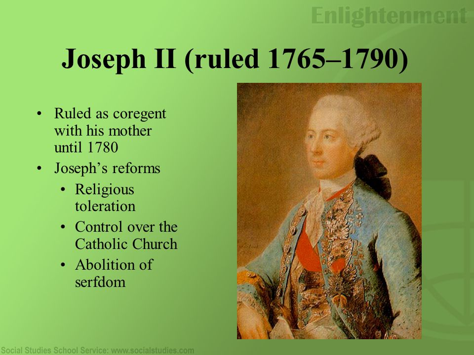 Joseph II (ruled 1765–1790) Ruled as coregent with his mother until 1780 Joseph's reforms Religious toleration Control over the Catholic Church Abolition of serfdom