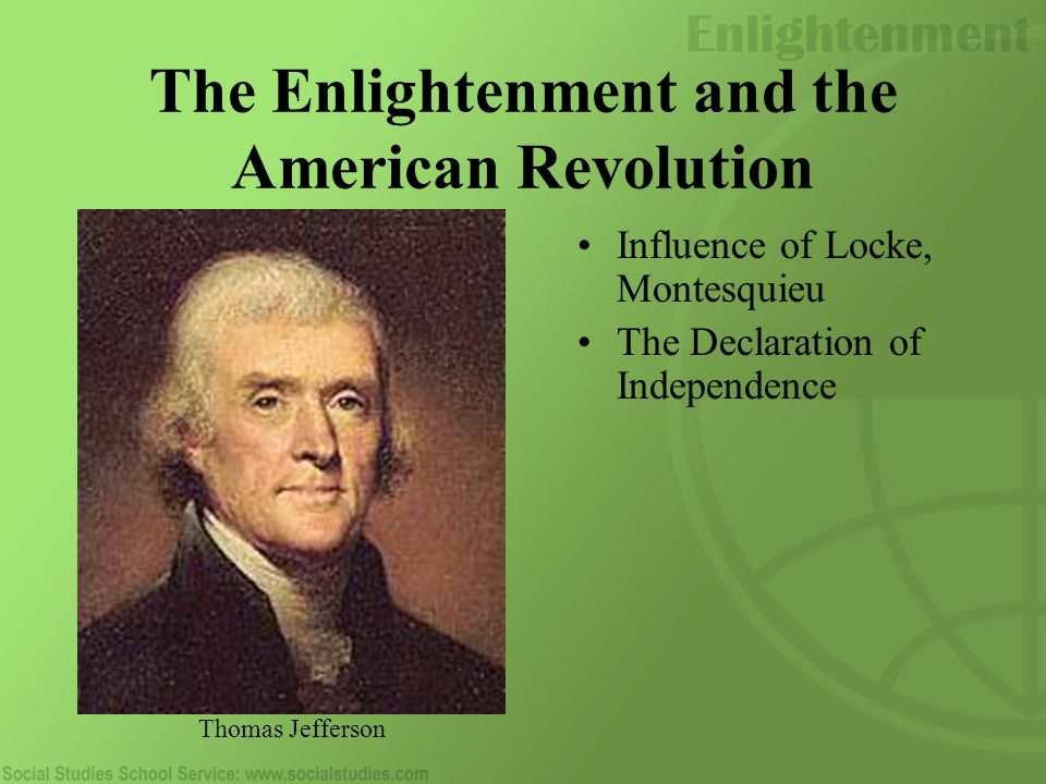 The Enlightenment and the American Revolution Influence of Locke, Montesquieu The Declaration of Independence Thomas Jefferson