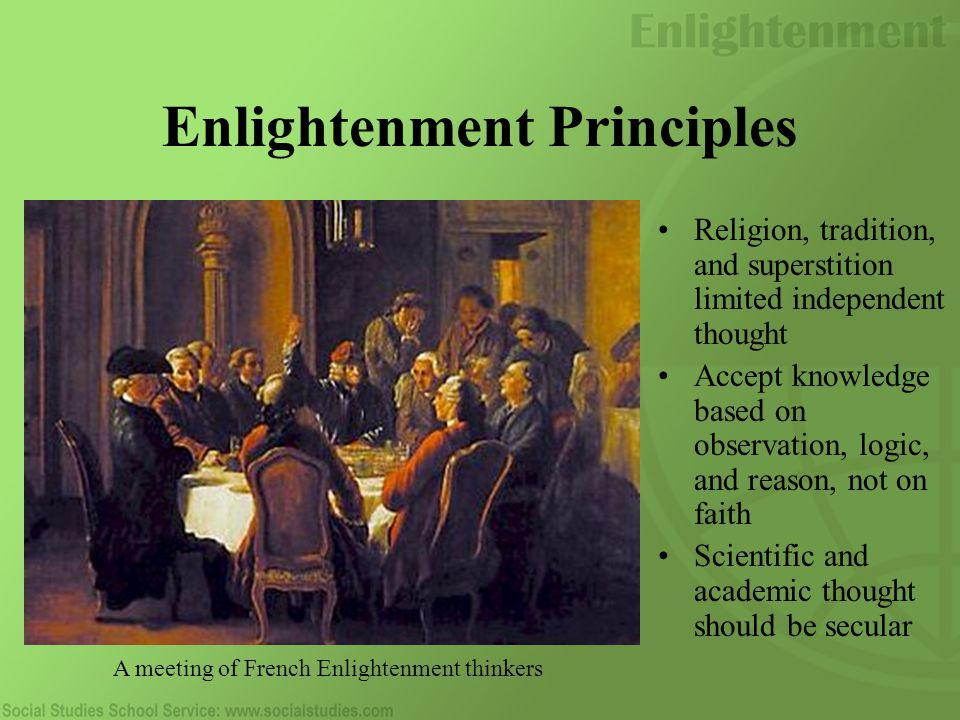 Enlightenment Principles Religion, tradition, and superstition limited independent thought Accept knowledge based on observation, logic, and reason, not on faith Scientific and academic thought should be secular A meeting of French Enlightenment thinkers