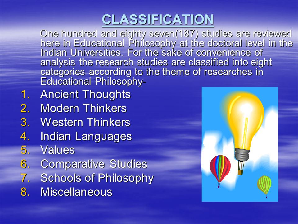 CLASSIFICATION One hundred and eighty seven(187) studies are reviewed here in Educational Philosophy at the doctoral level in the Indian Universities.