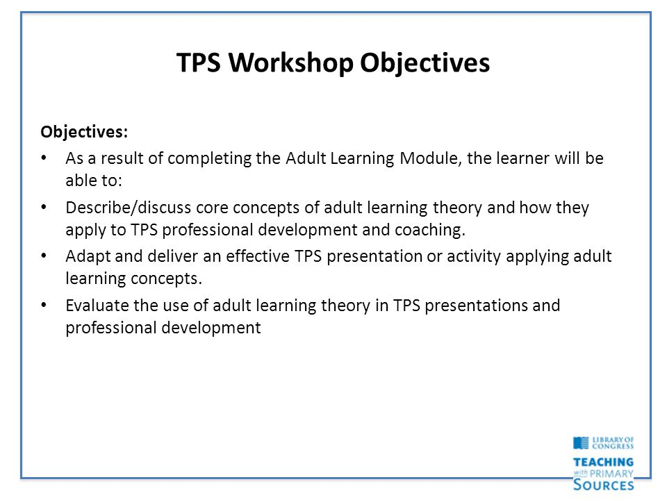 TPS Workshop Objectives Objectives: As a result of completing the Adult Learning Module, the learner will be able to: Describe/discuss core concepts of adult learning theory and how they apply to TPS professional development and coaching.
