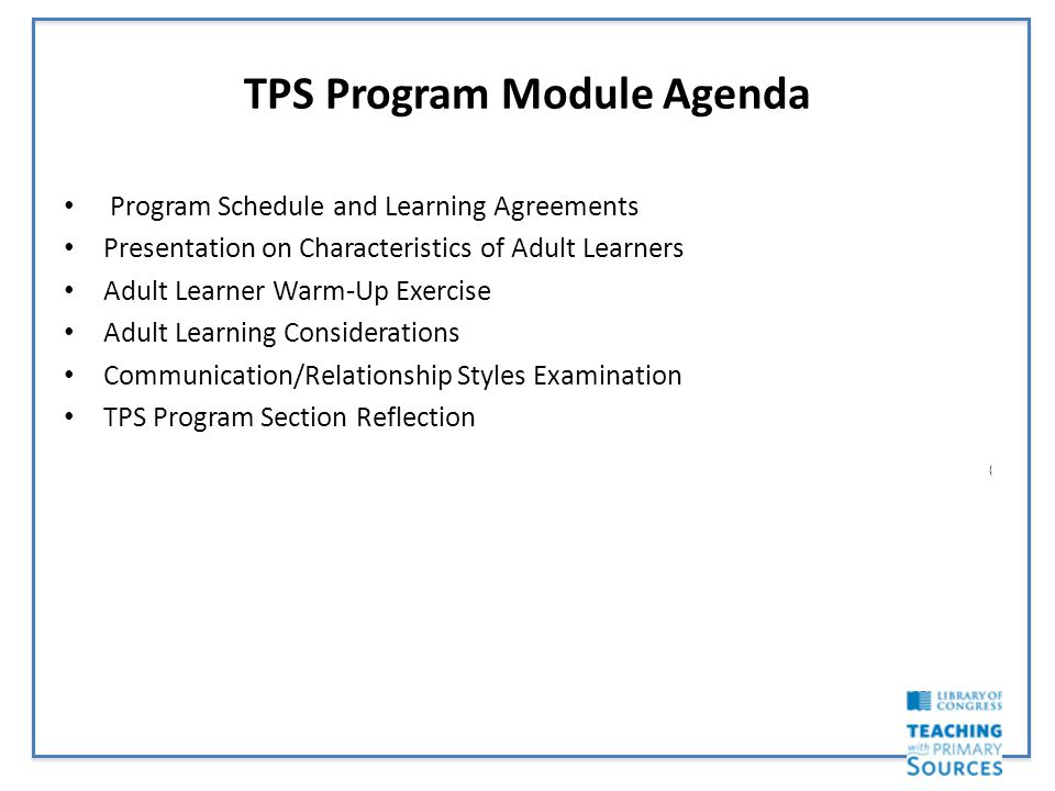 TPS Program Module Agenda Program Schedule and Learning Agreements Presentation on Characteristics of Adult Learners Adult Learner Warm-Up Exercise Adult Learning Considerations Communication/Relationship Styles Examination TPS Program Section Reflection (