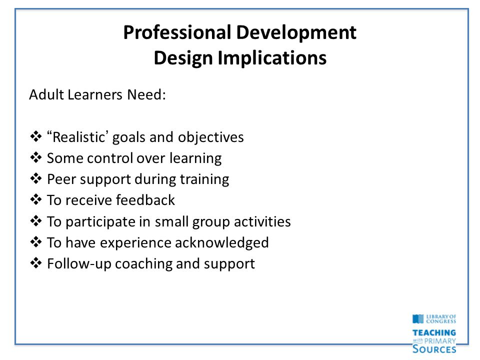 Professional Development Design Implications Adult Learners Need:  Realistic' goals and objectives  Some control over learning  Peer support during training  To receive feedback  To participate in small group activities  To have experience acknowledged  Follow-up coaching and support
