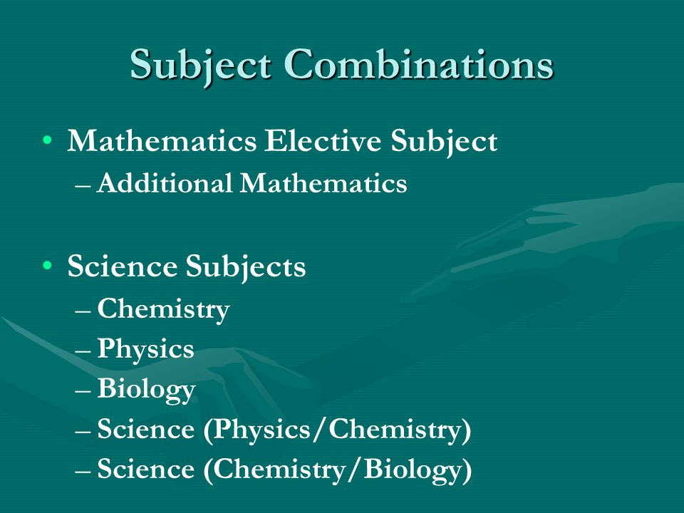Subject Combinations Mathematics Elective Subject – –Additional Mathematics Science Subjects – –Chemistry – –Physics – –Biology – –Science (Physics/Ch