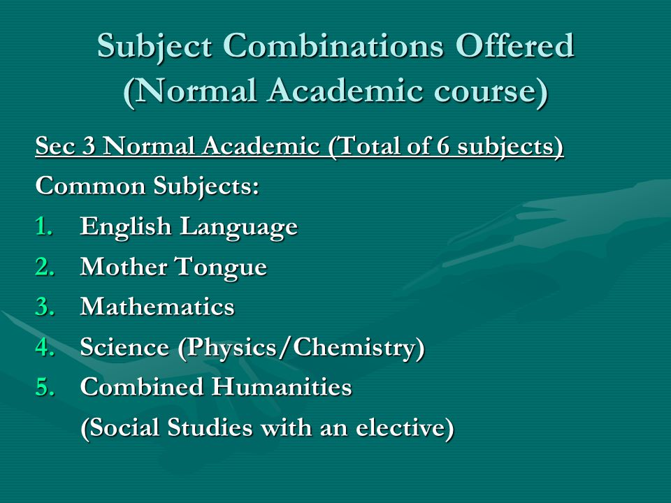 Subject Combinations Offered (Normal Academic course) Sec 3 Normal Academic (Total of 6 subjects) Common Subjects: 1.English Language 2.Mother Tongue