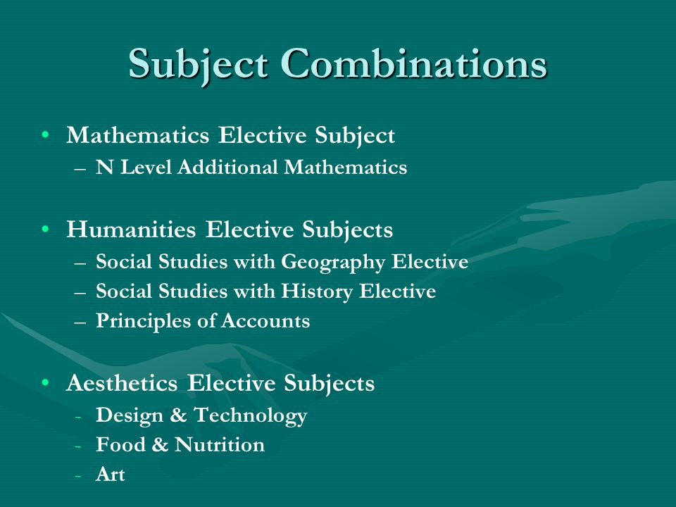 Subject Combinations Mathematics Elective Subject – –N Level Additional Mathematics Humanities Elective Subjects – –Social Studies with Geography Elec