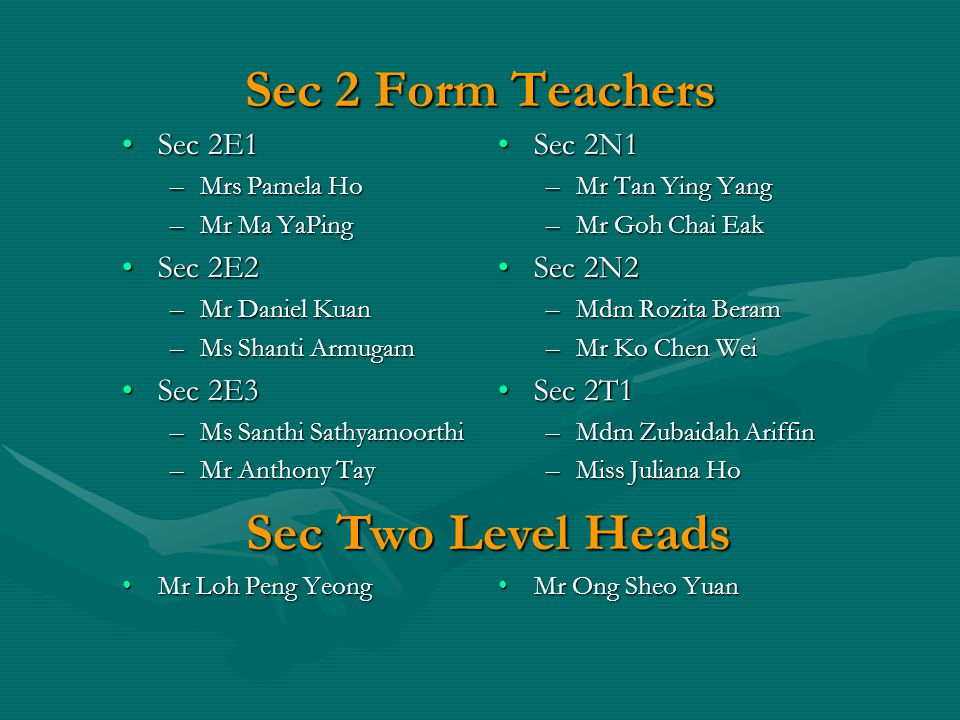 Sec 2 Form Teachers Sec 2E1Sec 2E1 –Mrs Pamela Ho –Mr Ma YaPing Sec 2E2Sec 2E2 –Mr Daniel Kuan –Ms Shanti Armugam Sec 2E3Sec 2E3 –Ms Santhi Sathyamoorthi –Mr Anthony Tay Mr Loh Peng YeongMr Loh Peng Yeong Sec 2N1 –Mr Tan Ying Yang –Mr Goh Chai Eak Sec 2N2 –Mdm Rozita Beram –Mr Ko Chen Wei Sec 2T1 –Mdm Zubaidah Ariffin –Miss Juliana Ho Mr Ong Sheo Yuan Sec Two Level Heads