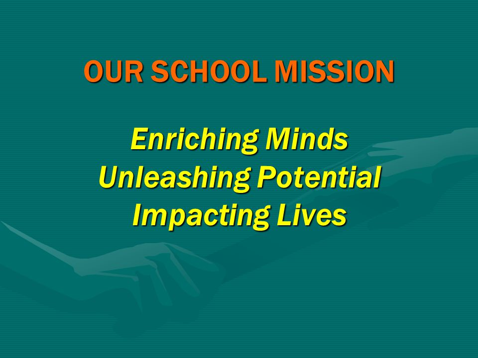 OUR SCHOOL MISSION Enriching Minds Unleashing Potential Impacting Lives